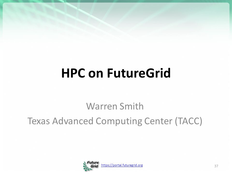 https://portal.futuregrid.org HPC on FutureGrid Warren Smith Texas Advanced Computing Center (TACC) 37