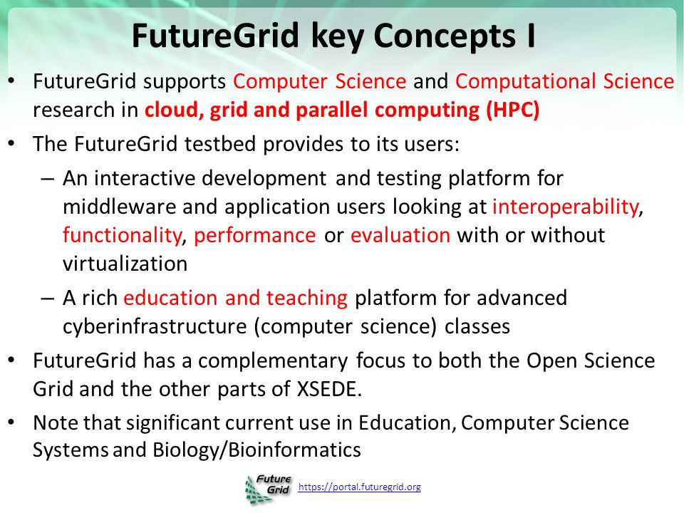 https://portal.futuregrid.org FutureGrid key Concepts I FutureGrid supports Computer Science and Computational Science research in cloud, grid and parallel computing (HPC) The FutureGrid testbed provides to its users: – An interactive development and testing platform for middleware and application users looking at interoperability, functionality, performance or evaluation with or without virtualization – A rich education and teaching platform for advanced cyberinfrastructure (computer science) classes FutureGrid has a complementary focus to both the Open Science Grid and the other parts of XSEDE.