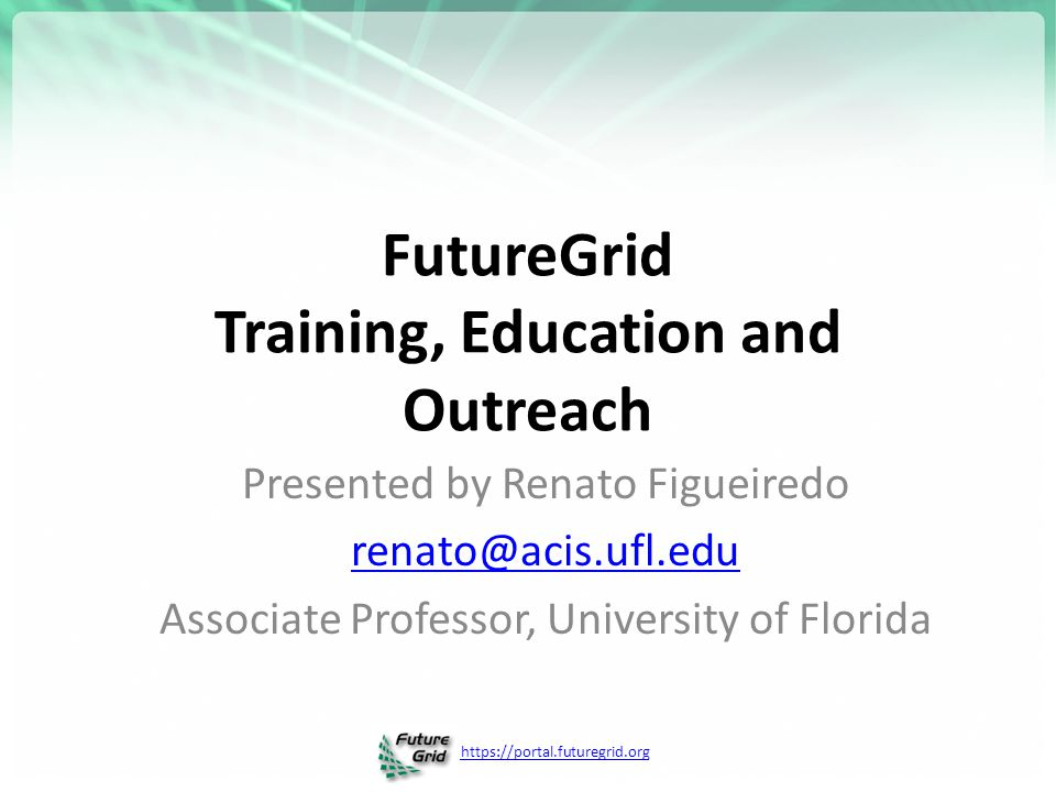 https://portal.futuregrid.org FutureGrid Training, Education and Outreach Presented by Renato Figueiredo renato@acis.ufl.edu Associate Professor, University of Florida