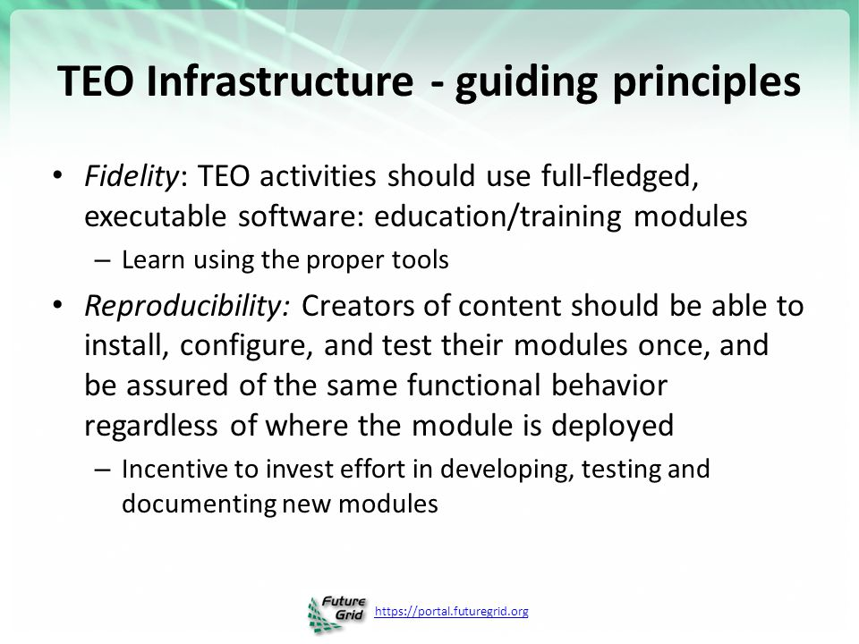 https://portal.futuregrid.org TEO Infrastructure - guiding principles Fidelity: TEO activities should use full-fledged, executable software: education/training modules – Learn using the proper tools Reproducibility: Creators of content should be able to install, configure, and test their modules once, and be assured of the same functional behavior regardless of where the module is deployed – Incentive to invest effort in developing, testing and documenting new modules