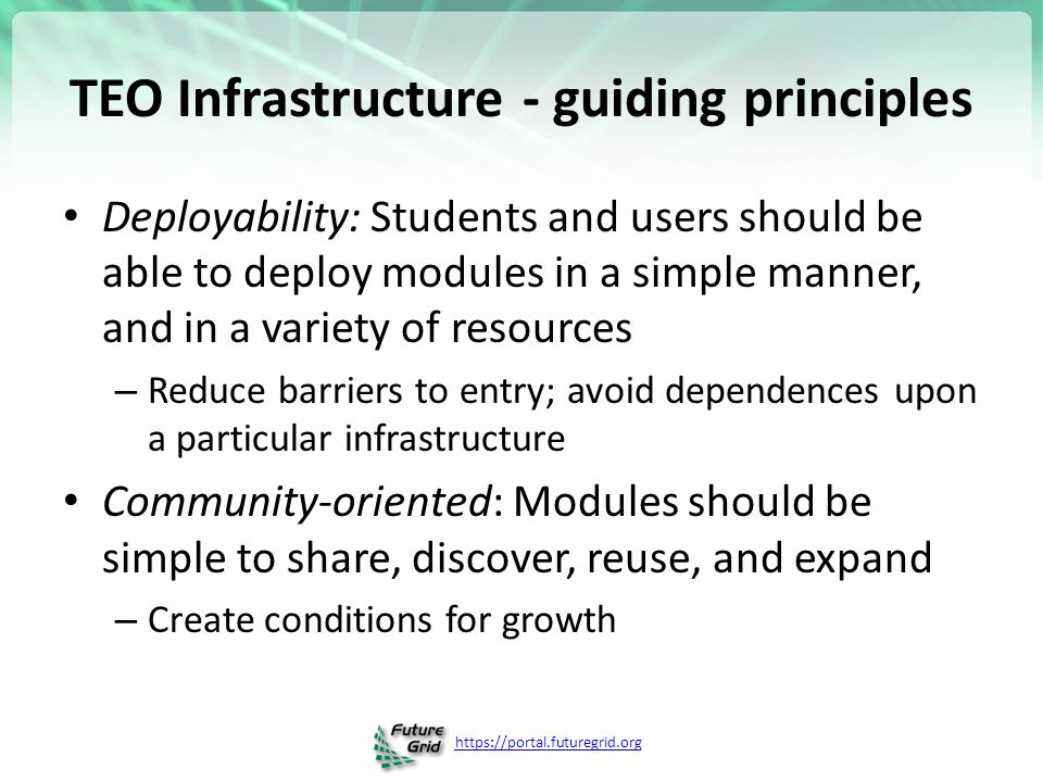 https://portal.futuregrid.org TEO Infrastructure - guiding principles Deployability: Students and users should be able to deploy modules in a simple manner, and in a variety of resources – Reduce barriers to entry; avoid dependences upon a particular infrastructure Community-oriented: Modules should be simple to share, discover, reuse, and expand – Create conditions for growth