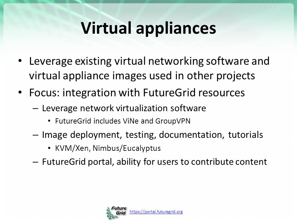 https://portal.futuregrid.org Virtual appliances Leverage existing virtual networking software and virtual appliance images used in other projects Focus: integration with FutureGrid resources – Leverage network virtualization software FutureGrid includes ViNe and GroupVPN – Image deployment, testing, documentation, tutorials KVM/Xen, Nimbus/Eucalyptus – FutureGrid portal, ability for users to contribute content