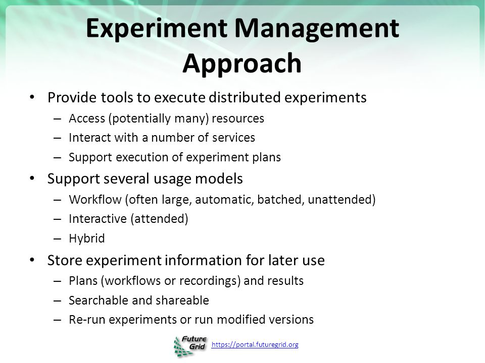https://portal.futuregrid.org Experiment Management Approach Provide tools to execute distributed experiments – Access (potentially many) resources – Interact with a number of services – Support execution of experiment plans Support several usage models – Workflow (often large, automatic, batched, unattended) – Interactive (attended) – Hybrid Store experiment information for later use – Plans (workflows or recordings) and results – Searchable and shareable – Re-run experiments or run modified versions