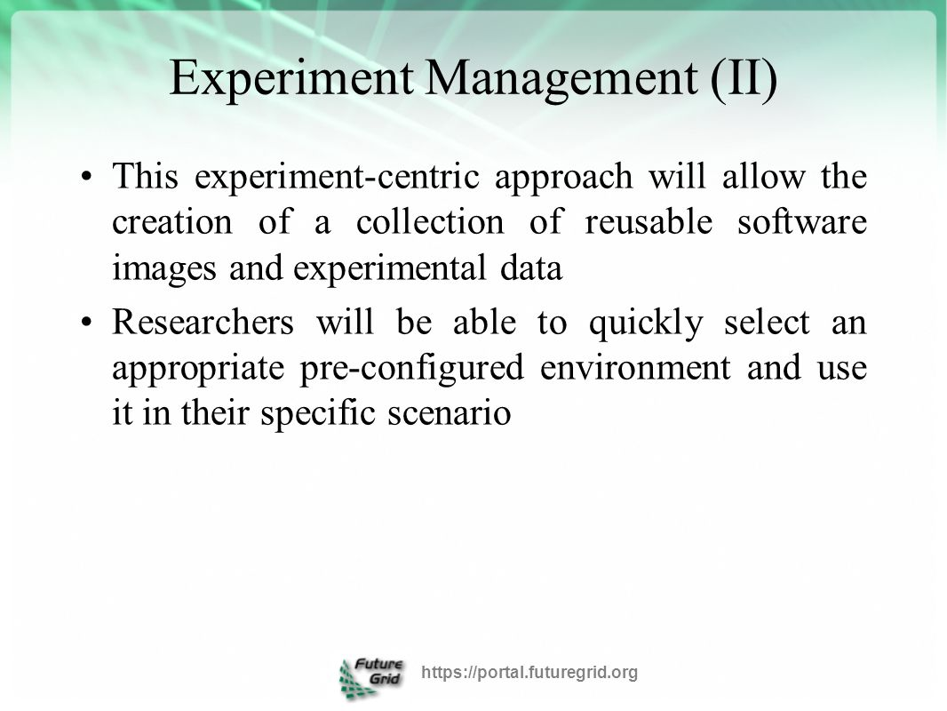 Experiment Management (II) This experiment-centric approach will allow the creation of a collection of reusable software images and experimental data Researchers will be able to quickly select an appropriate pre-configured environment and use it in their specific scenario https://portal.futuregrid.org