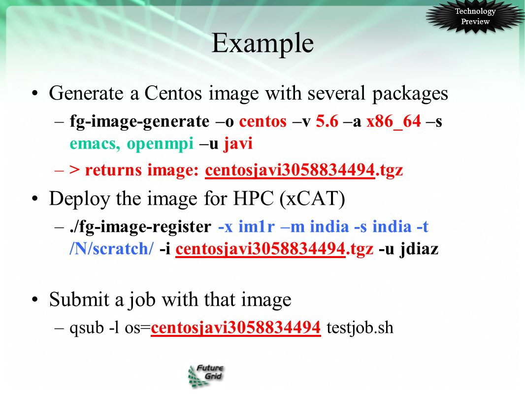 Example Generate a Centos image with several packages –fg-image-generate –o centos –v 5.6 –a x86_64 –s emacs, openmpi –u javi –> returns image: centosjavi3058834494.tgz Deploy the image for HPC (xCAT) –./fg-image-register -x im1r –m india -s india -t /N/scratch/ -i centosjavi3058834494.tgz -u jdiaz Submit a job with that image –qsub -l os=centosjavi3058834494 testjob.sh Technology Preview