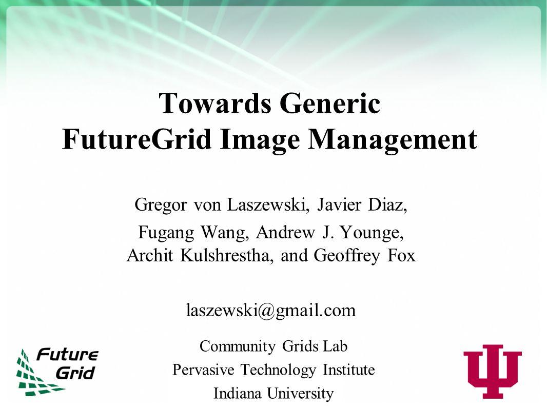 Towards Generic FutureGrid Image Management Gregor von Laszewski, Javier Diaz, Fugang Wang, Andrew J.