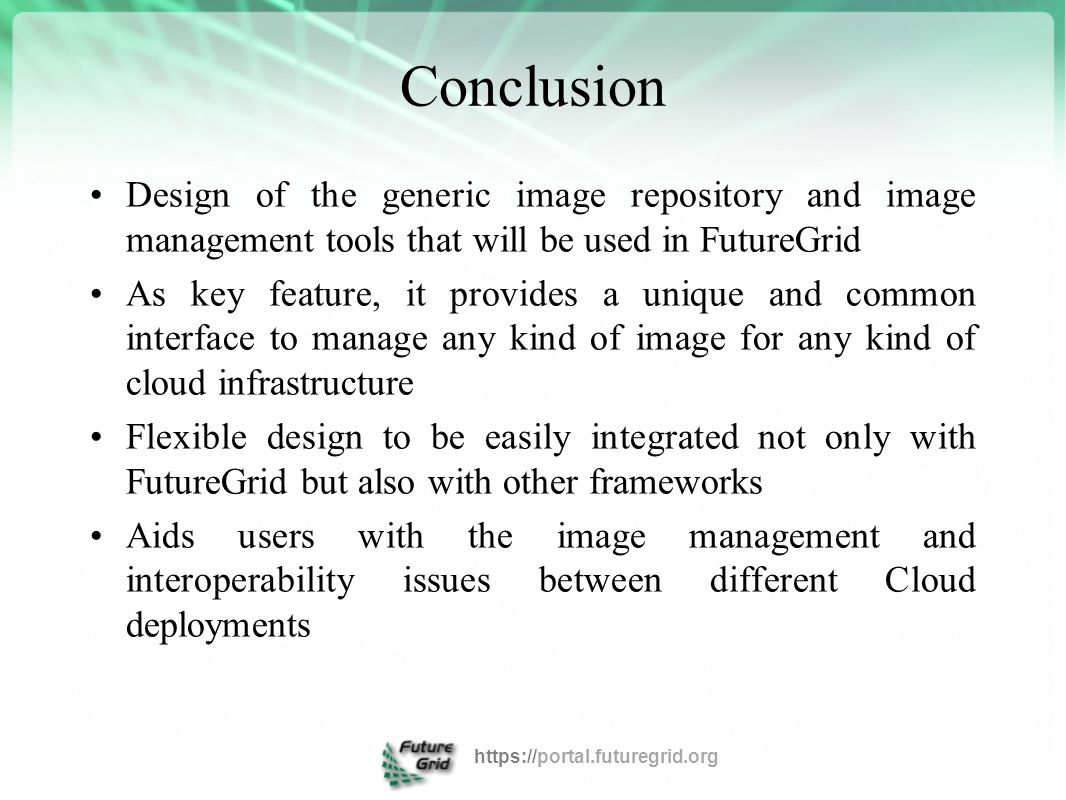 Conclusion Design of the generic image repository and image management tools that will be used in FutureGrid As key feature, it provides a unique and common interface to manage any kind of image for any kind of cloud infrastructure Flexible design to be easily integrated not only with FutureGrid but also with other frameworks Aids users with the image management and interoperability issues between different Cloud deployments https://portal.futuregrid.org