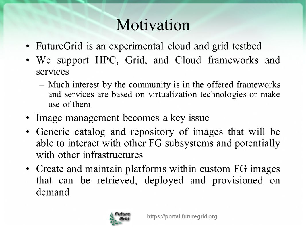 Motivation FutureGrid is an experimental cloud and grid testbed We support HPC, Grid, and Cloud frameworks and services –Much interest by the community is in the offered frameworks and services are based on virtualization technologies or make use of them Image management becomes a key issue Generic catalog and repository of images that will be able to interact with other FG subsystems and potentially with other infrastructures Create and maintain platforms within custom FG images that can be retrieved, deployed and provisioned on demand https://portal.futuregrid.org
