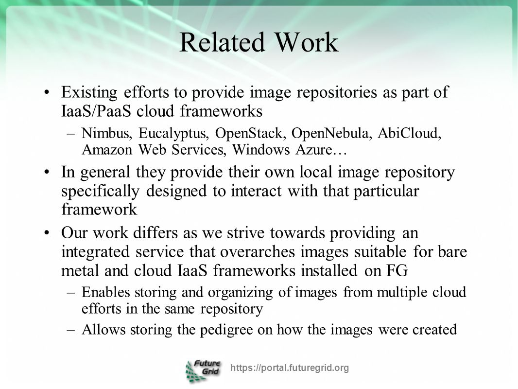 Design The FG image management processes are supported by a number of tightly-coupled services essential within FG The major services are –Image repository –Image generator –Image verifier –Image deployment –Experiment management framework https://portal.futuregrid.org
