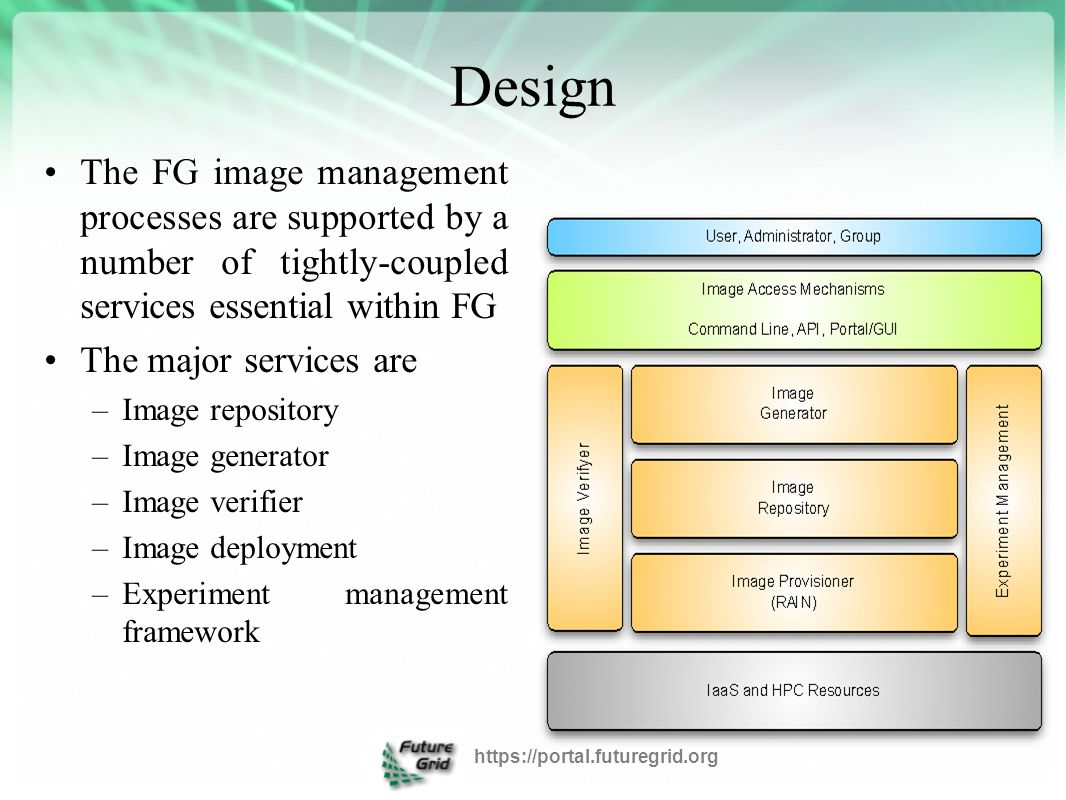 Image Repository Integrated service that enables storing and organizing images from multiple cloud efforts in the same repository Images are augmented with metadata to describe their properties like the software stack installed or the OS Access to the images can be restricted to single users, groups of users or system administrators https://portal.futuregrid.org