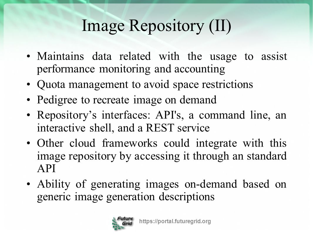 Image Repository (II) Maintains data related with the usage to assist performance monitoring and accounting Quota management to avoid space restrictions Pedigree to recreate image on demand Repository's interfaces: API s, a command line, an interactive shell, and a REST service Other cloud frameworks could integrate with this image repository by accessing it through an standard API Ability of generating images on-demand based on generic image generation descriptions https://portal.futuregrid.org