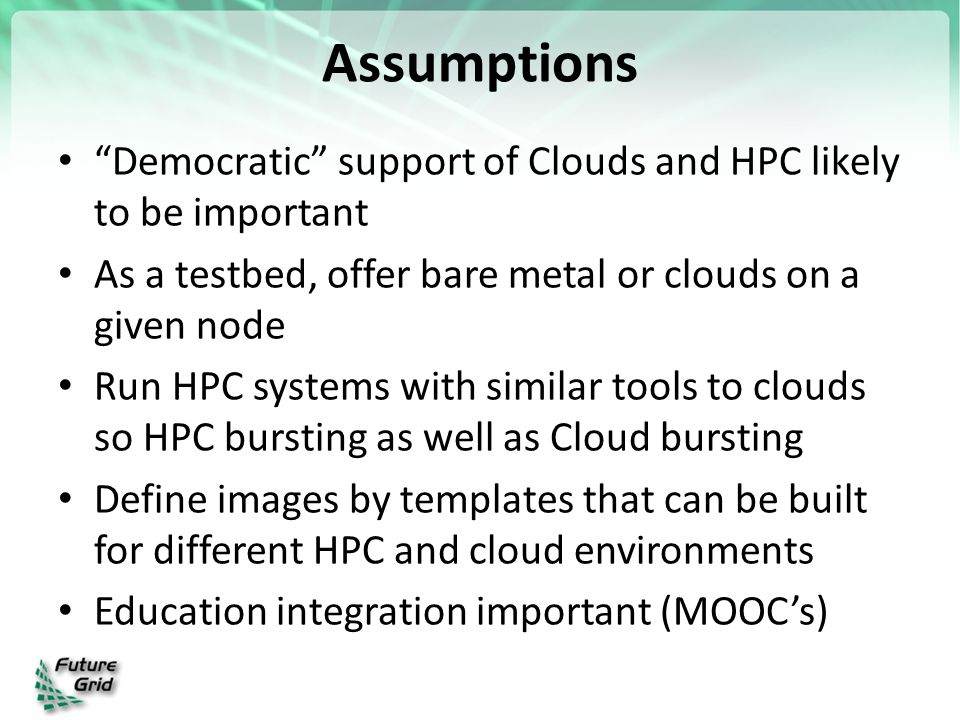 Assumptions Democratic support of Clouds and HPC likely to be important As a testbed, offer bare metal or clouds on a given node Run HPC systems with similar tools to clouds so HPC bursting as well as Cloud bursting Define images by templates that can be built for different HPC and cloud environments Education integration important (MOOC's)