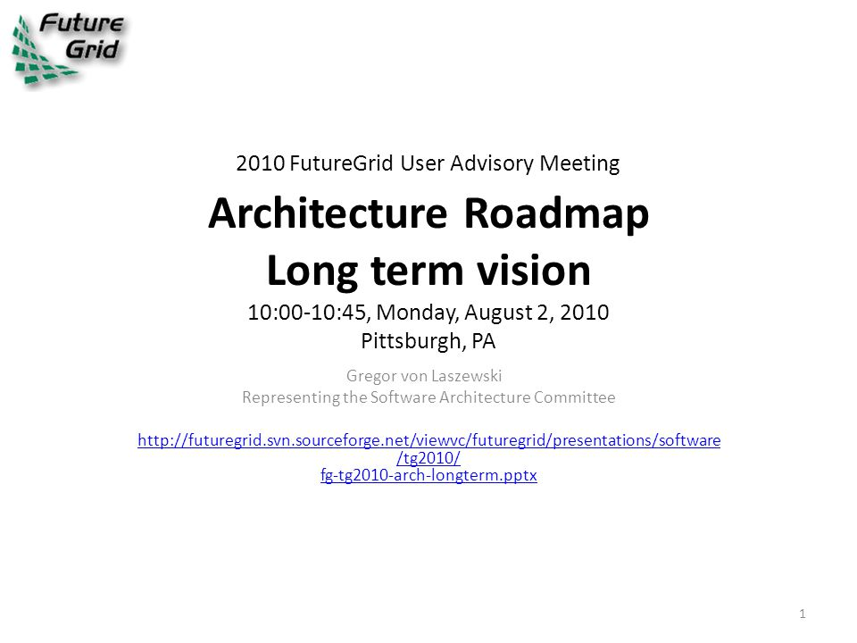 2010 FutureGrid User Advisory Meeting Architecture Roadmap Long term vision 10:00-10:45, Monday, August 2, 2010 Pittsburgh, PA Gregor von Laszewski Representing the Software Architecture Committee http://futuregrid.svn.sourceforge.net/viewvc/futuregrid/presentations/software /tg2010/ fg-tg2010-arch-longterm.pptx 1