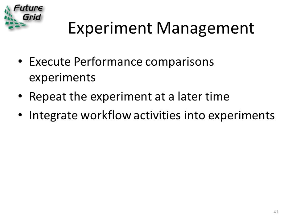 Experiment Management Execute Performance comparisons experiments Repeat the experiment at a later time Integrate workflow activities into experiments 41