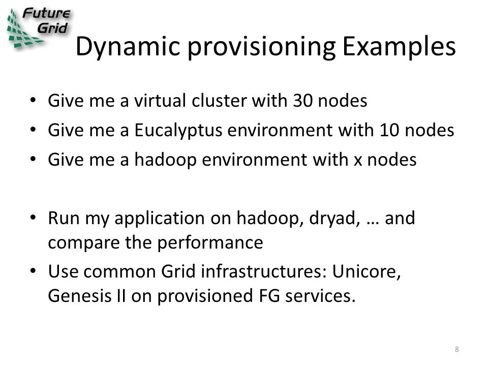 Dynamic provisioning Examples Give me a virtual cluster with 30 nodes Give me a Eucalyptus environment with 10 nodes Give me a hadoop environment with x nodes Run my application on hadoop, dryad, … and compare the performance Use common Grid infrastructures: Unicore, Genesis II on provisioned FG services.