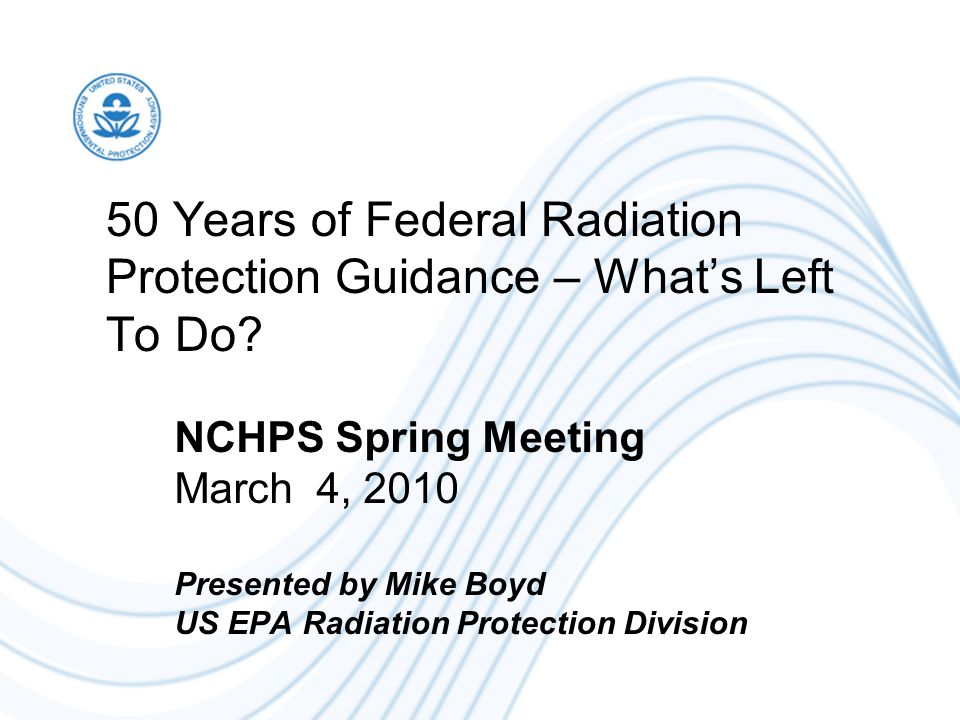 50 Years of Federal Radiation Protection Guidance – What's Left To Do? NCHPS Spring Meeting March 4, 2010 Presented by Mike Boyd US EPA Radiation Prot