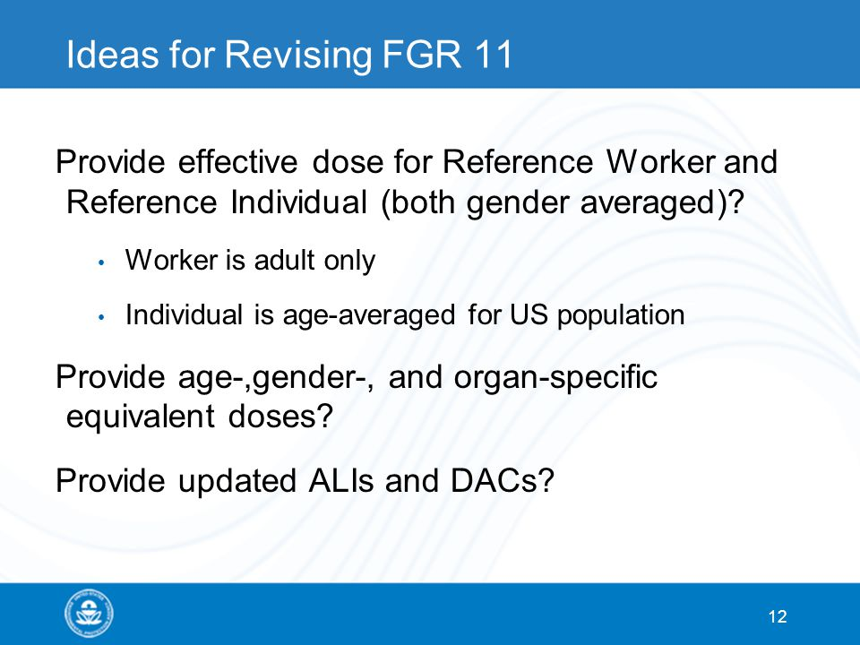 12 Ideas for Revising FGR 11 Provide effective dose for Reference Worker and Reference Individual (both gender averaged)? Worker is adult only Individ
