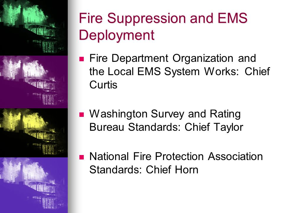 Fire Suppression and EMS Deployment Fire Department Organization and the Local EMS System Works: Chief Curtis Washington Survey and Rating Bureau Standards: Chief Taylor National Fire Protection Association Standards: Chief Horn