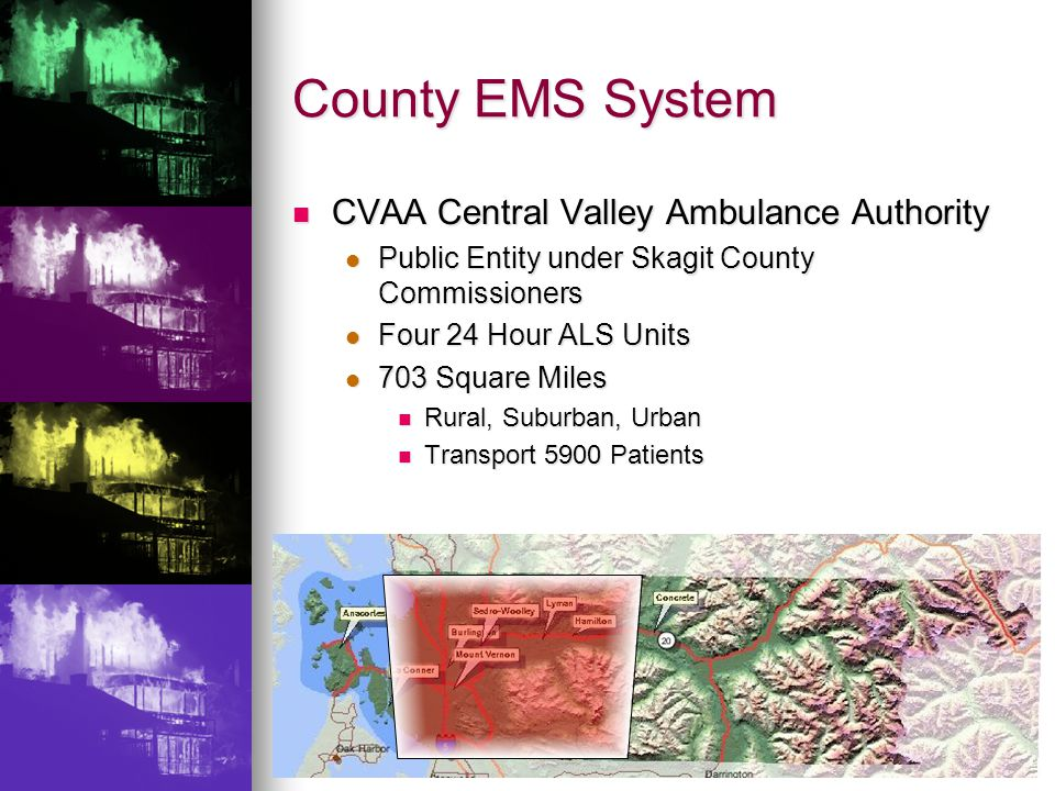 County EMS System CVAA Central Valley Ambulance Authority CVAA Central Valley Ambulance Authority Public Entity under Skagit County Commissioners Public Entity under Skagit County Commissioners Four 24 Hour ALS Units Four 24 Hour ALS Units 703 Square Miles 703 Square Miles Rural, Suburban, Urban Rural, Suburban, Urban Transport 5900 Patients Transport 5900 Patients