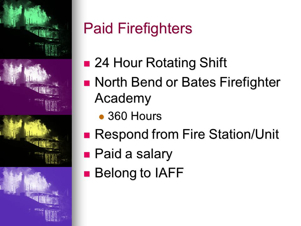 Paid Firefighters 24 Hour Rotating Shift 24 Hour Rotating Shift North Bend or Bates Firefighter Academy North Bend or Bates Firefighter Academy 360 Hours 360 Hours Respond from Fire Station/Unit Respond from Fire Station/Unit Paid a salary Paid a salary Belong to IAFF Belong to IAFF