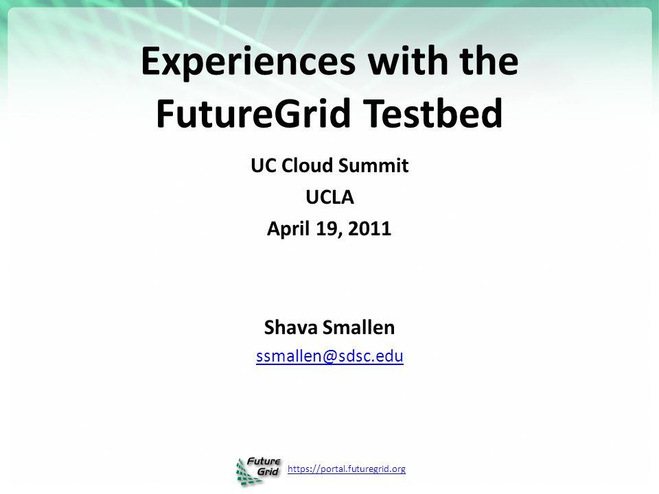 https://portal.futuregrid.org Experiences with the FutureGrid Testbed UC Cloud Summit UCLA April 19, 2011 Shava Smallen ssmallen@sdsc.edu