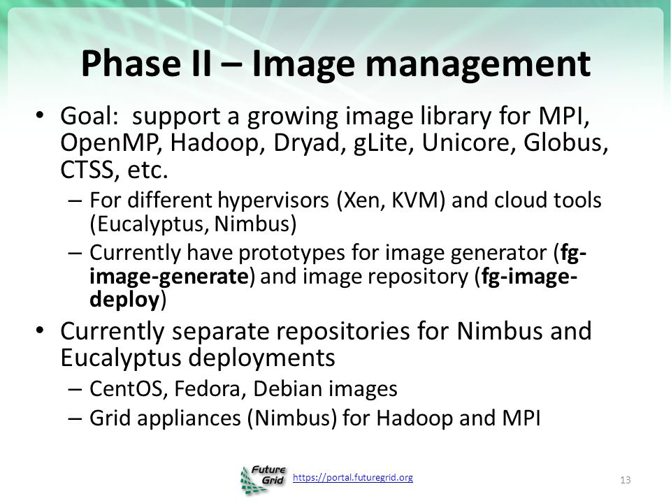 https://portal.futuregrid.org Phase II – Image management Goal: support a growing image library for MPI, OpenMP, Hadoop, Dryad, gLite, Unicore, Globus