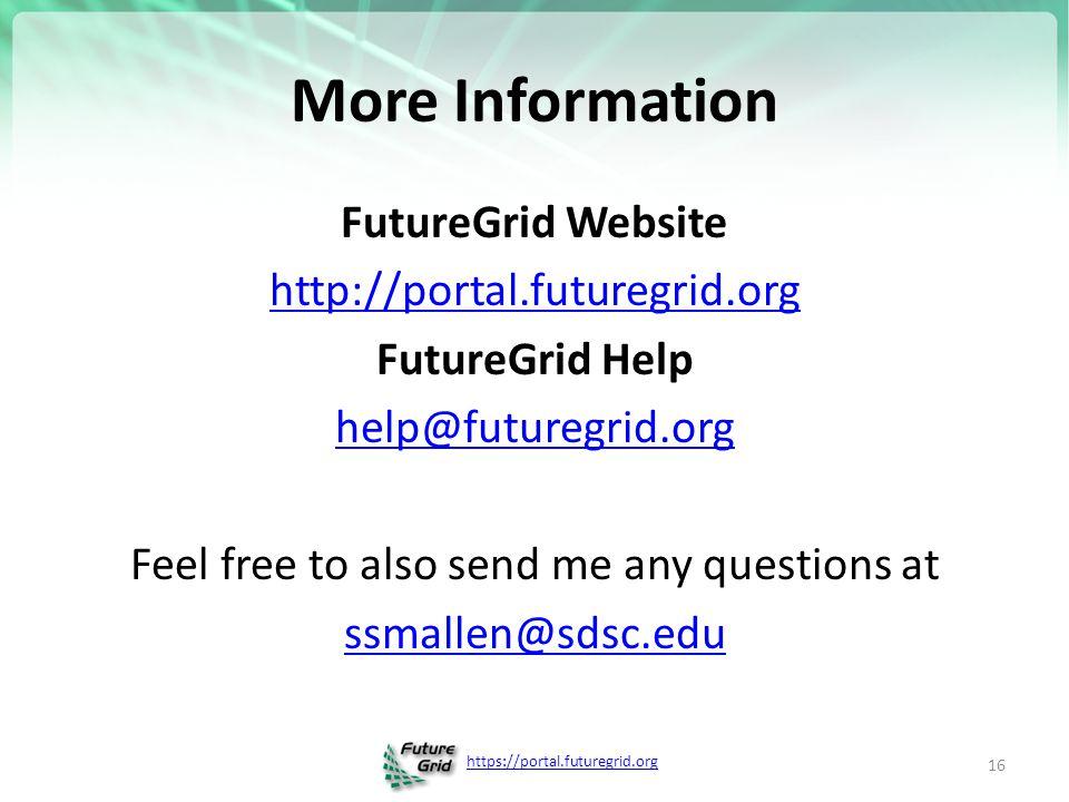 https://portal.futuregrid.org More Information FutureGrid Website http://portal.futuregrid.org FutureGrid Help help@futuregrid.org Feel free to also send me any questions at ssmallen@sdsc.edu 16