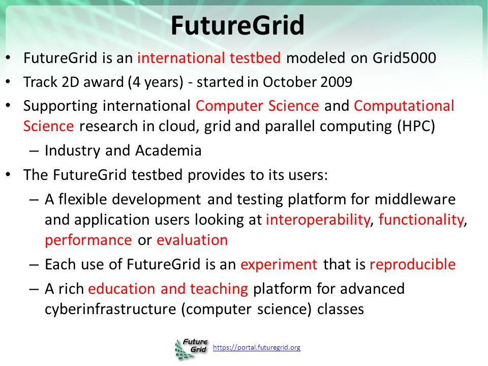 https://portal.futuregrid.org FutureGrid FutureGrid is an international testbed modeled on Grid5000 Track 2D award (4 years) - started in October 2009