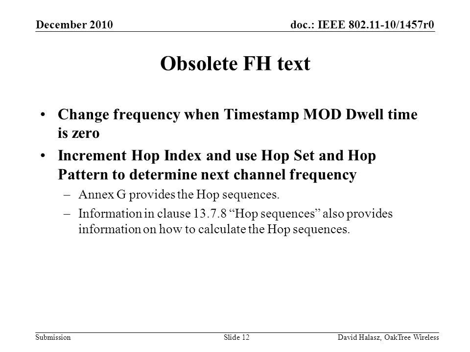 doc.: IEEE 802.11-10/1457r0 Submission Obsolete FH text Change frequency when Timestamp MOD Dwell time is zero Increment Hop Index and use Hop Set and Hop Pattern to determine next channel frequency –Annex G provides the Hop sequences.
