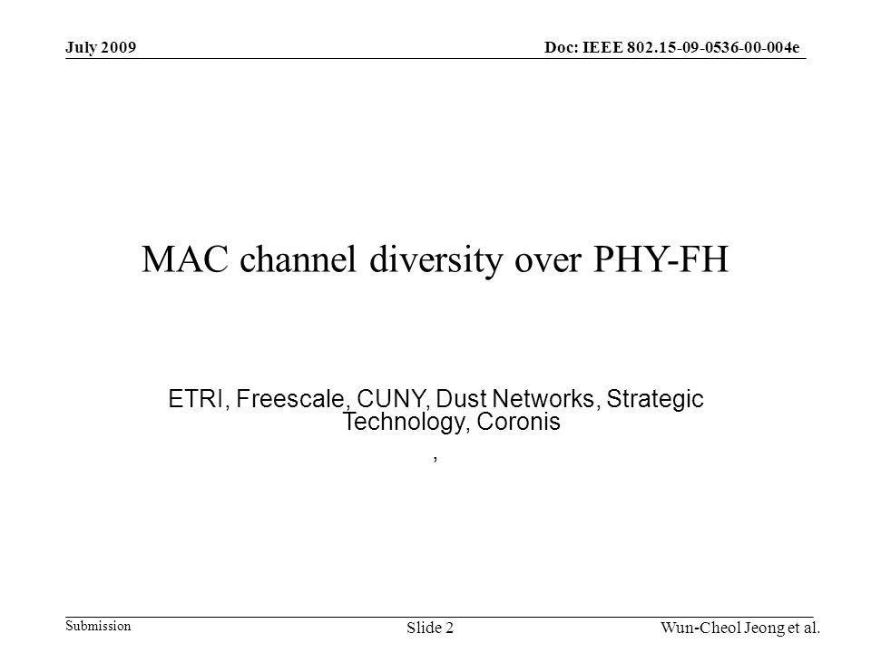 Submission Doc: IEEE 802.15-09-0536-00-004eJuly 2009 Wun-Cheol Jeong et al.Slide 2 MAC channel diversity over PHY-FH ETRI, Freescale, CUNY, Dust Networks, Strategic Technology, Coronis,