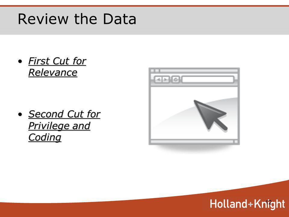 12 Review the Data First Cut for RelevanceFirst Cut for Relevance Second Cut for Privilege and CodingSecond Cut for Privilege and Coding