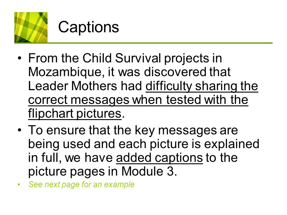 Captions From the Child Survival projects in Mozambique, it was discovered that Leader Mothers had difficulty sharing the correct messages when tested with the flipchart pictures.