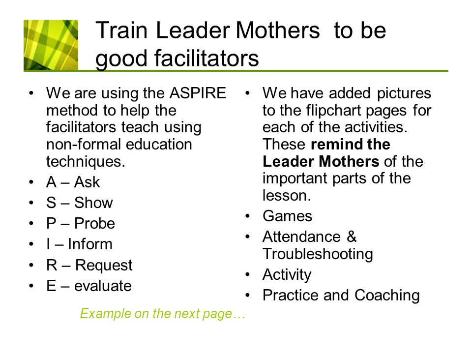 Train Leader Mothers to be good facilitators We are using the ASPIRE method to help the facilitators teach using non-formal education techniques.
