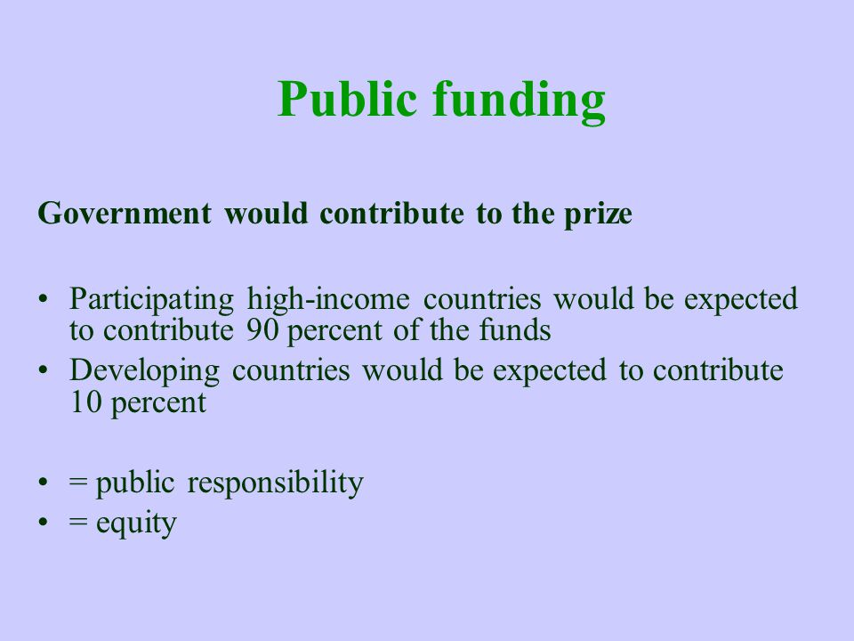 Public funding Government would contribute to the prize Participating high-income countries would be expected to contribute 90 percent of the funds Developing countries would be expected to contribute 10 percent = public responsibility = equity