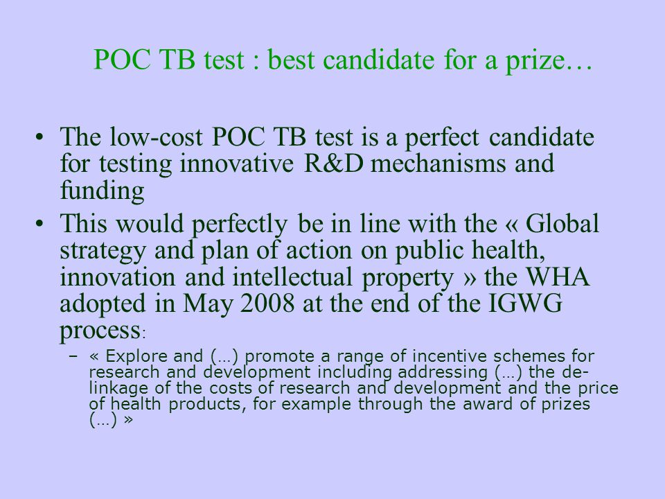 POC TB test : best candidate for a prize… The low-cost POC TB test is a perfect candidate for testing innovative R&D mechanisms and funding This would perfectly be in line with the « Global strategy and plan of action on public health, innovation and intellectual property » the WHA adopted in May 2008 at the end of the IGWG process : –« Explore and (…) promote a range of incentive schemes for research and development including addressing (…) the de- linkage of the costs of research and development and the price of health products, for example through the award of prizes (…) »