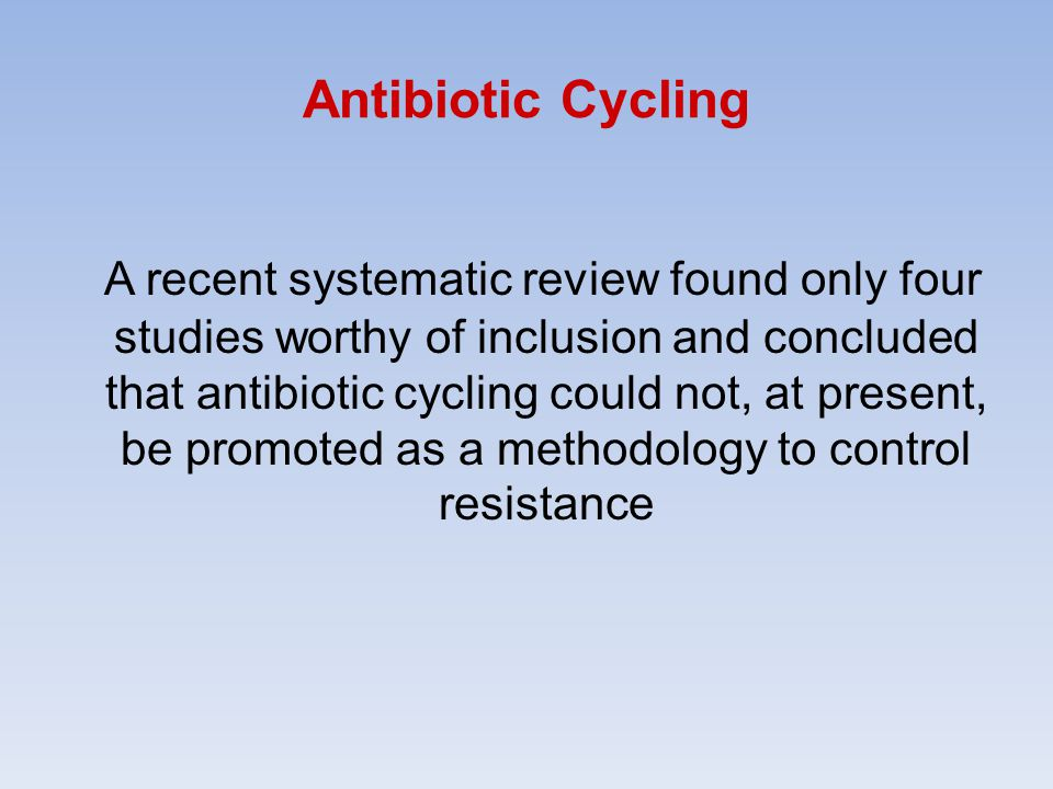 Antibiotic Cycling A recent systematic review found only four studies worthy of inclusion and concluded that antibiotic cycling could not, at present, be promoted as a methodology to control resistance