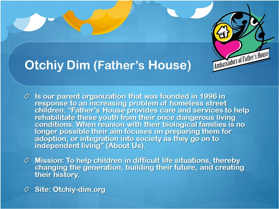 Otchiy Dim ( Father's House) Is our parent organization that was founded in 1996 in response to an increasing problem of homeless street children.