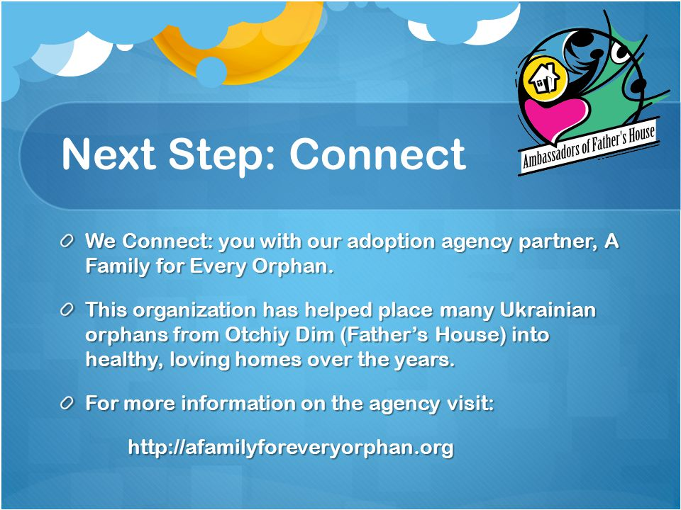 Next Step: Connect We Connect: you with our adoption agency partner, A Family for Every Orphan.