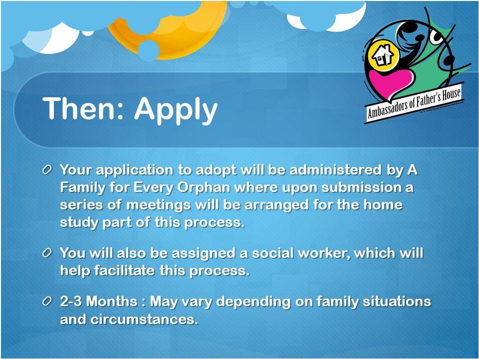 Then: Apply Your application to adopt will be administered by A Family for Every Orphan where upon submission a series of meetings will be arranged for the home study part of this process.