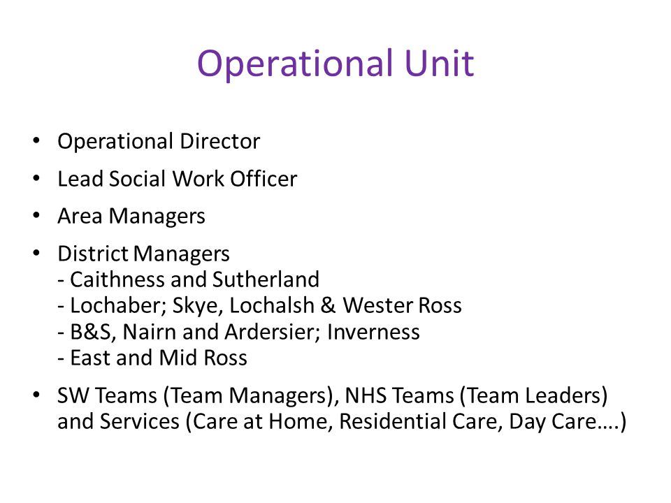 Operational Unit Operational Director Lead Social Work Officer Area Managers District Managers - Caithness and Sutherland - Lochaber; Skye, Lochalsh & Wester Ross - B&S, Nairn and Ardersier; Inverness - East and Mid Ross SW Teams (Team Managers), NHS Teams (Team Leaders) and Services (Care at Home, Residential Care, Day Care….)