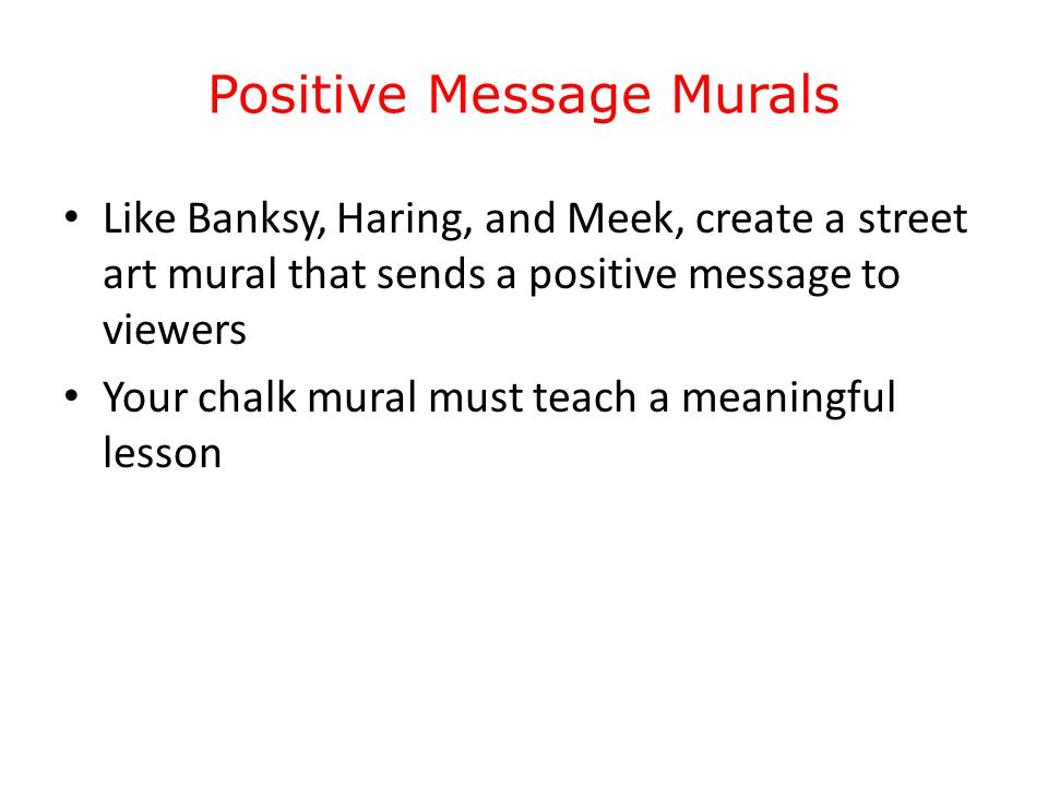 Positive Message Murals Like Banksy, Haring, and Meek, create a street art mural that sends a positive message to viewers Your chalk mural must teach