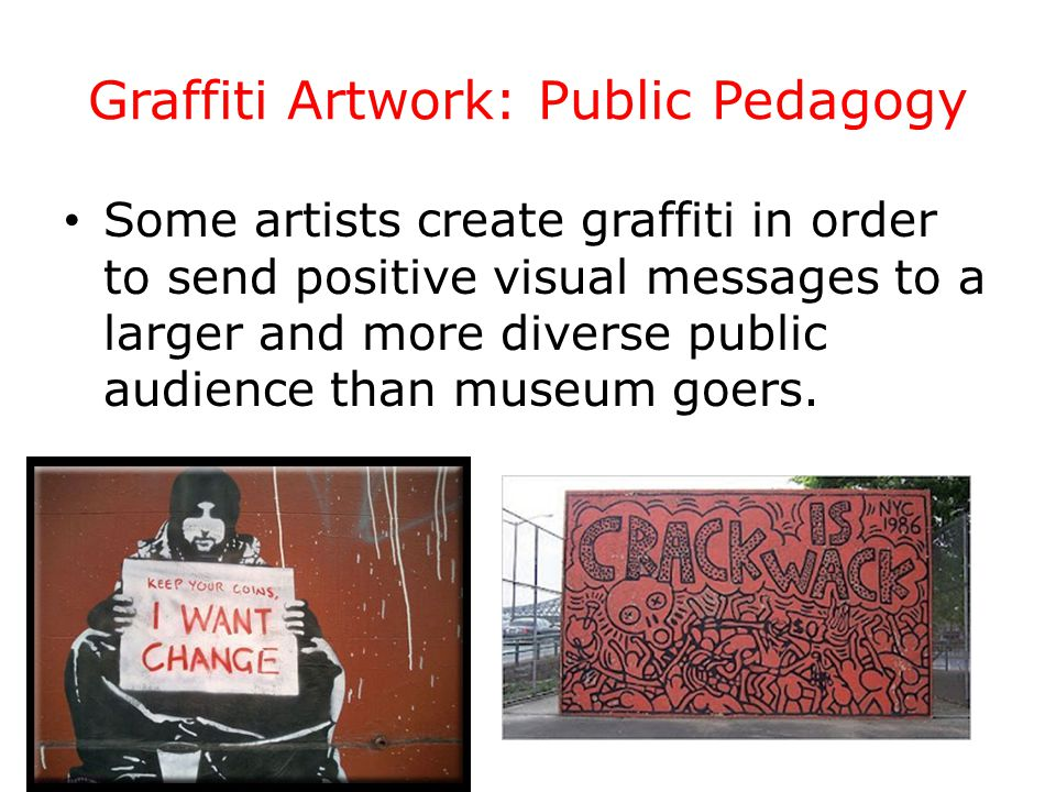 Graffiti Artwork: Public Pedagogy Some artists create graffiti in order to send positive visual messages to a larger and more diverse public audience