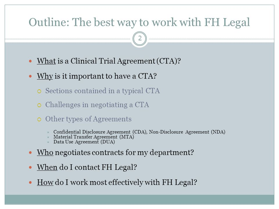 Outline: The best way to work with FH Legal 2 What is a Clinical Trial Agreement (CTA)? Why is it important to have a CTA?  Sections contained in a t