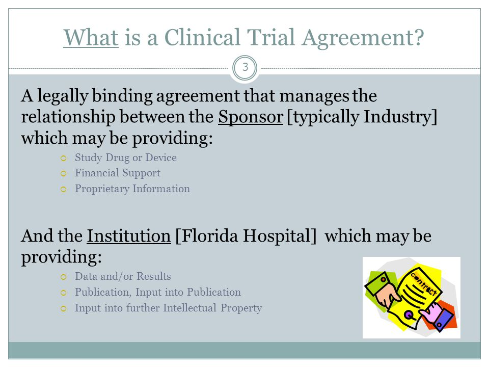 What is a Clinical Trial Agreement? 3 A legally binding agreement that manages the relationship between the Sponsor [typically Industry] which may be