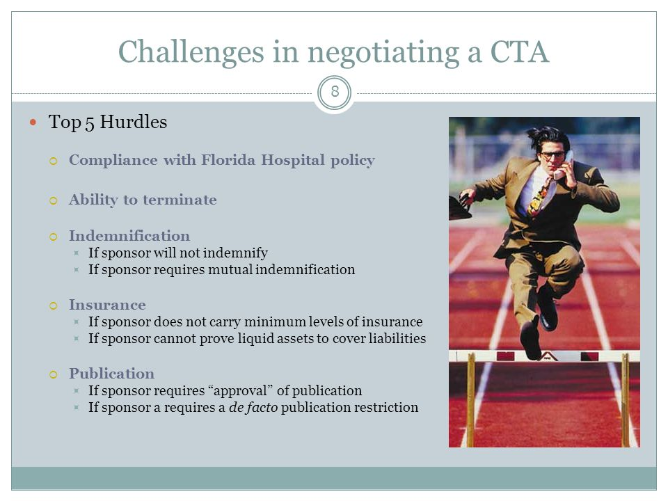Challenges in negotiating a CTA 8 Top 5 Hurdles  Compliance with Florida Hospital policy  Ability to terminate  Indemnification  If sponsor will n