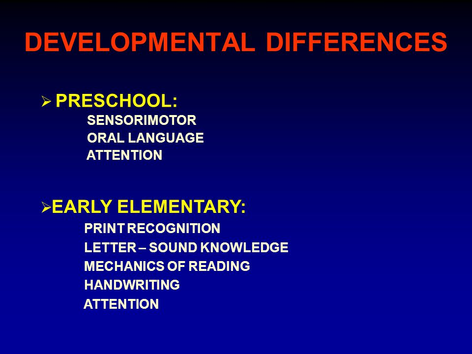 DEVELOPMENTAL DIFFERENCES  PRESCHOOL: SENSORIMOTOR ORAL LANGUAGE ATTENTION  EARLY ELEMENTARY: PRINT RECOGNITION LETTER – SOUND KNOWLEDGE MECHANICS OF READING HANDWRITING ATTENTION