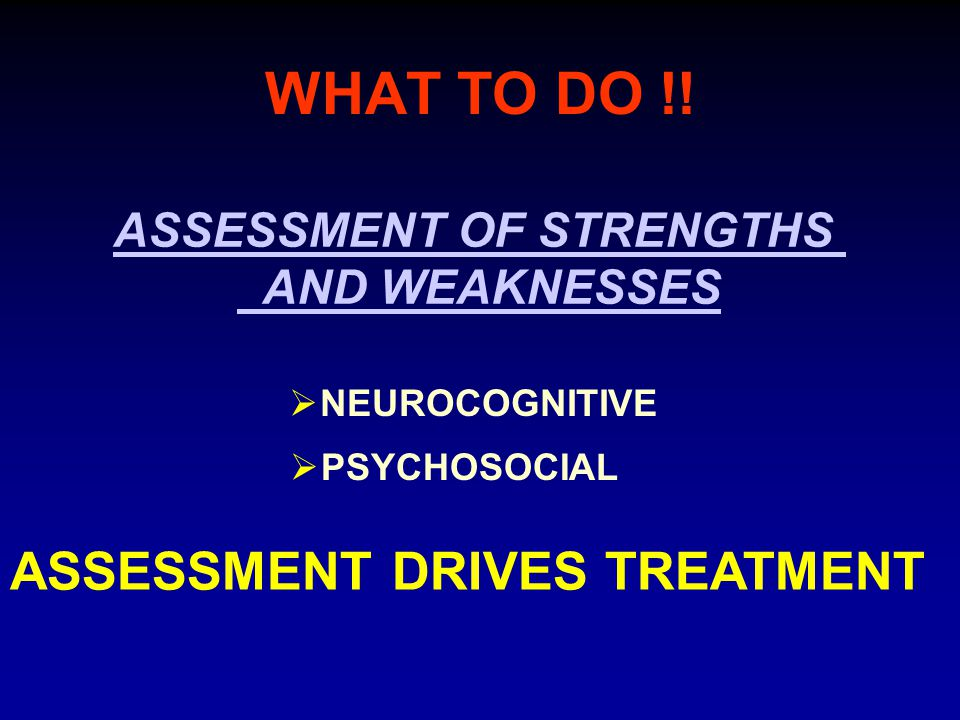 WHAT TO DO !! ASSESSMENT OF STRENGTHS AND WEAKNESSES  NEUROCOGNITIVE  PSYCHOSOCIAL ASSESSMENT DRIVES TREATMENT