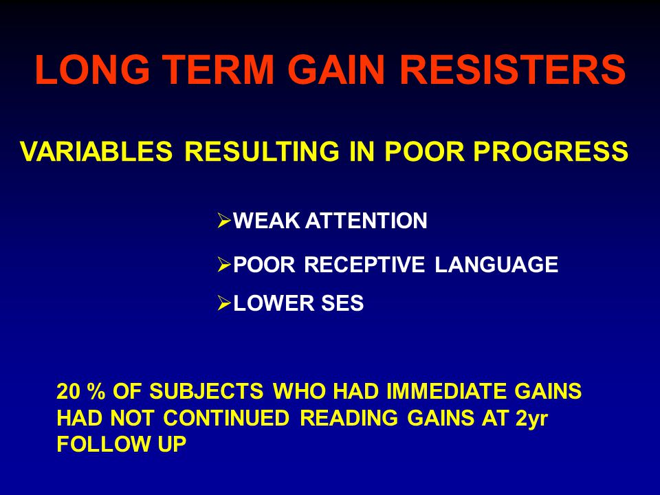 LONG TERM GAIN RESISTERS VARIABLES RESULTING IN POOR PROGRESS  WEAK ATTENTION  LOWER SES 20 % OF SUBJECTS WHO HAD IMMEDIATE GAINS HAD NOT CONTINUED READING GAINS AT 2yr FOLLOW UP  POOR RECEPTIVE LANGUAGE