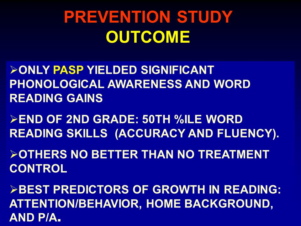PREVENTION STUDY OUTCOME  ONLY PASP YIELDED SIGNIFICANT PHONOLOGICAL AWARENESS AND WORD READING GAINS  END OF 2ND GRADE: 50TH %ILE WORD READING SKILLS (ACCURACY AND FLUENCY).