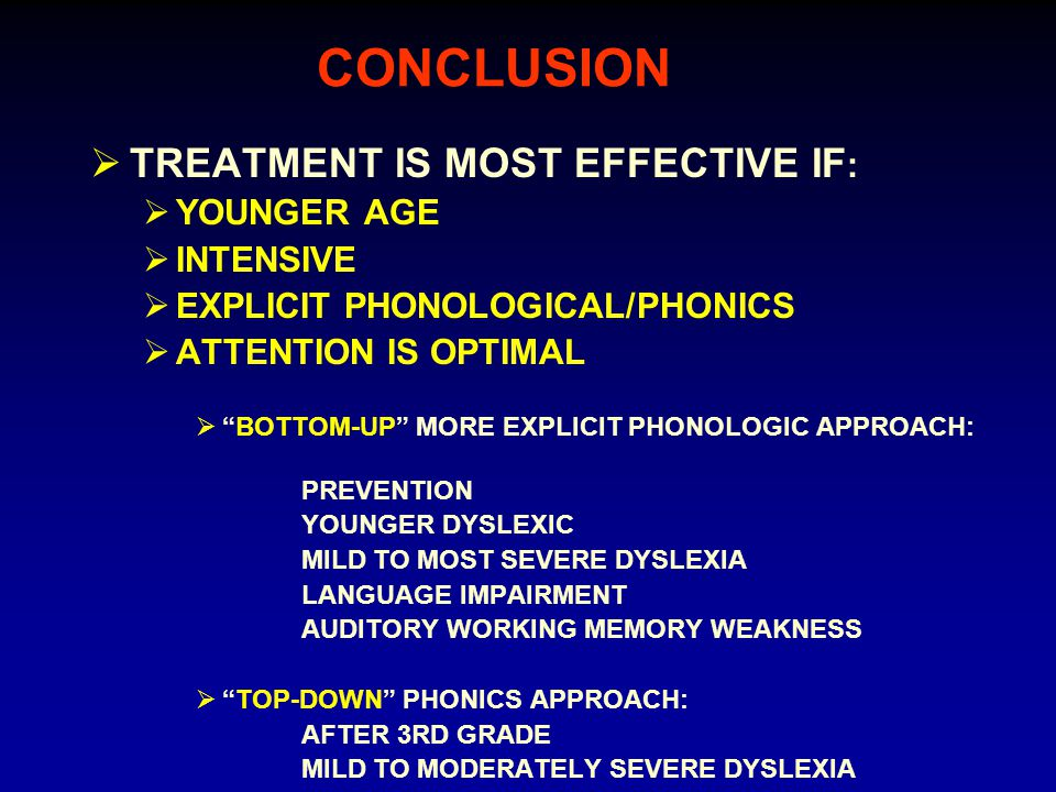 CONCLUSION  TREATMENT IS MOST EFFECTIVE IF :  YOUNGER AGE  INTENSIVE  EXPLICIT PHONOLOGICAL/PHONICS  ATTENTION IS OPTIMAL  BOTTOM-UP MORE EXPLICIT PHONOLOGIC APPROACH: PREVENTION YOUNGER DYSLEXIC MILD TO MOST SEVERE DYSLEXIA LANGUAGE IMPAIRMENT AUDITORY WORKING MEMORY WEAKNESS  TOP-DOWN PHONICS APPROACH: AFTER 3RD GRADE MILD TO MODERATELY SEVERE DYSLEXIA